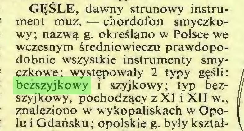 """(...) GĘŚLE, dawny strunowy instrument muz. — chordofon smyczkowy; nazwą g. określano w Polsce we wczesnym średniowieczu prawdopodobnie wszystkie instrumenty smyczkowe; występowały 2 typy gęśli: bezszyjkowy i szyjkowy; typ bezszyjkowy, pochodzący z XI i XII w"""" znaleziono w wykopaliskach w Opolu i Gdańsku; opolskie g. były kształ..."""