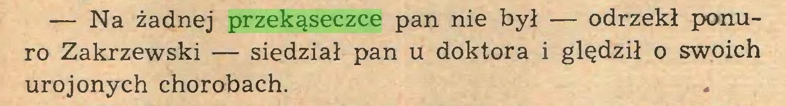 (...) — Na żadnej przekąseczce pan nie był — odrzekł ponuro Zakrzewski — siedział pan u doktora i ględził o swoich urojonych chorobach...