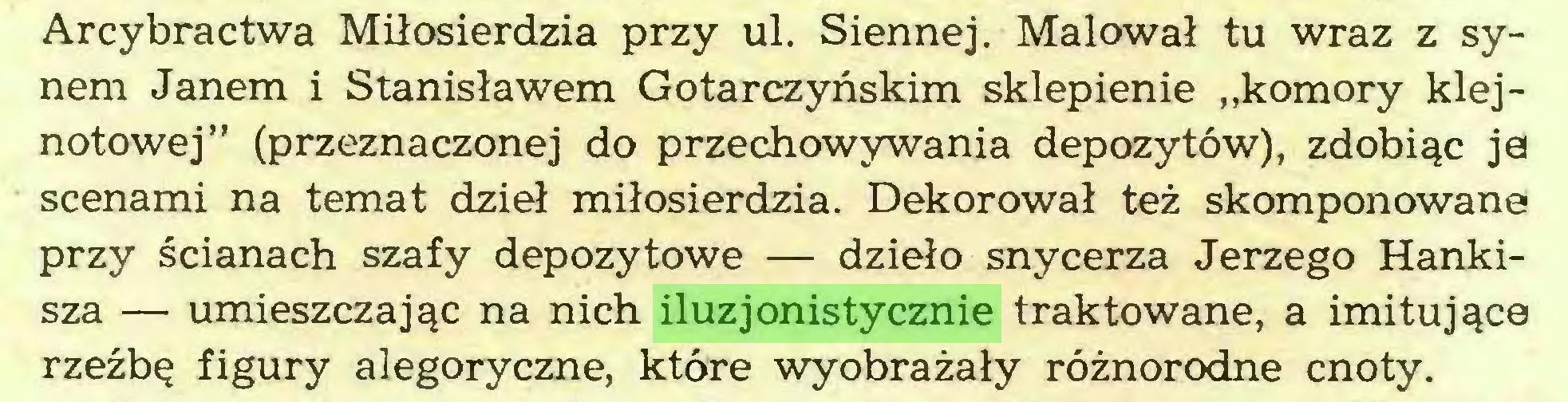 """(...) Arcybractwa Miłosierdzia przy ul. Siennej. Malował tu wraz z synem Janem i Stanisławem Gotarczyńskim sklepienie """"komory klejnotowej"""" (przeznaczonej do przechowywania depozytów), zdobiąc ja scenami na temat dzieł miłosierdzia. Dekorował też skomponowane przy ścianach szafy depozytowe — dzieło snycerza Jerzego Hankisza — umieszczając na nich iluzjonistycznie traktowane, a imitujące rzeźbę figury alegoryczne, które wyobrażały różnorodne cnoty..."""