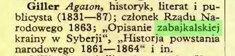 """(...) Giller Agaton, historyk, literat i publicysta (1831—87); członek Rządu Narodowego 1863; """"Opisanie zabajkalskiej krainy w Syberji"""", """"Historja powstania narodowego 1861—1864"""" i in..."""