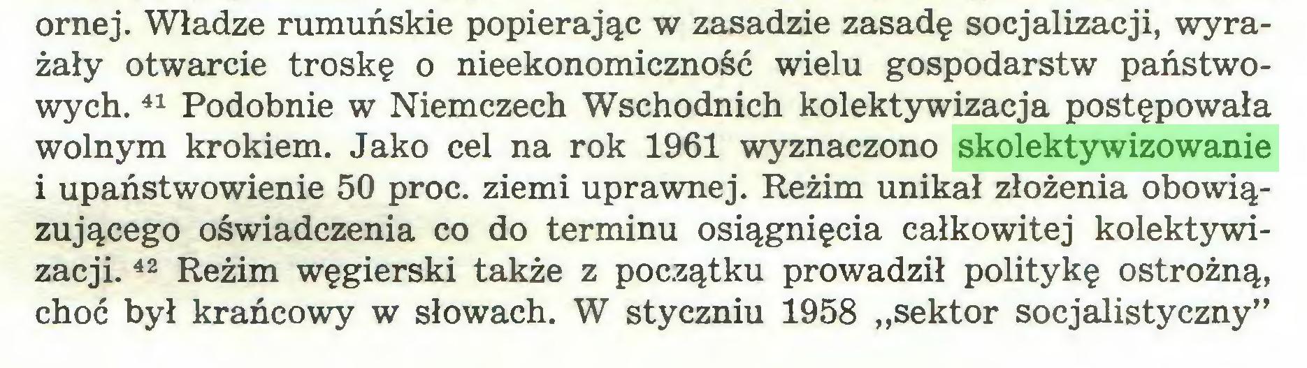 """(...) ornej. Władze rumuńskie popierając w zasadzie zasadę socjalizacji, wyrażały otwarcie troskę o nieekonomiczność wielu gospodarstw państwowych. 41 Podobnie w Niemczech Wschodnich kolektywizacja postępowała wolnym krokiem. Jako cel na rok 1961 wyznaczono skolektywizowanie i upaństwowienie 50 proc. ziemi uprawnej. Reżim unikał złożenia obowiązującego oświadczenia co do terminu osiągnięcia całkowitej kolektywizacji. 42 Reżim węgierski także z początku prowadził politykę ostrożną, choć był krańcowy w słowach. W styczniu 1958 """"sektor socjalistyczny""""..."""