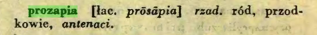 (...) prozapia [łac. prósdpia] rząd. ród, przodkowie, antenaci...