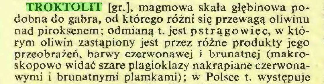(...) TROKTOLIT [gr.], magmowa skała głębinowa podobna do gabra, od którego różni się przewagą oliwinu nad piroksenem; odmianą t. jest pstrągowiec, w którym oliwin zastąpiony jest przez różne produkty jego przeobrażeń, barwy czerwonawej i brunatnej (makroskopowo widać szare plagioklazy nakrapiane czerwonawymi i brunatnymi plamkami); w Polsce t. występuje...