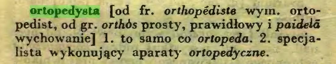 (...) ortopedysta [od fr. orthopediste wym. ortopedist, od gr. orthós prosty, prawidłowy i paidela wychowanie] 1. to samo co ortopeda. 2. specjalista wykonujący aparaty ortopedyczne...