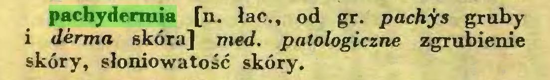 (...) pachydermia [n. łac., od gr. pachys gruby i derma skóra] med. patologiczne zgrubienie skóry, słoniowatość skóry...