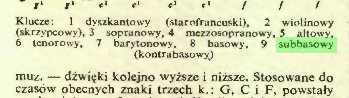 (...) Klucze: 1 dyszkantowy (starofrancuski), 2 wiolinowy (skrzypcowy), 3 sopranowy, 4 mezzosopranowy, 5 altowy, 6 tenorowy, 7 barytonowy, 8 basowy, 9 subbasowy (kontrabasowy) muz. — dźwięki kolejno wyższe i niższe. Stosowane do czasów obecnych znaki trzech k.: G, C i F, powstały...