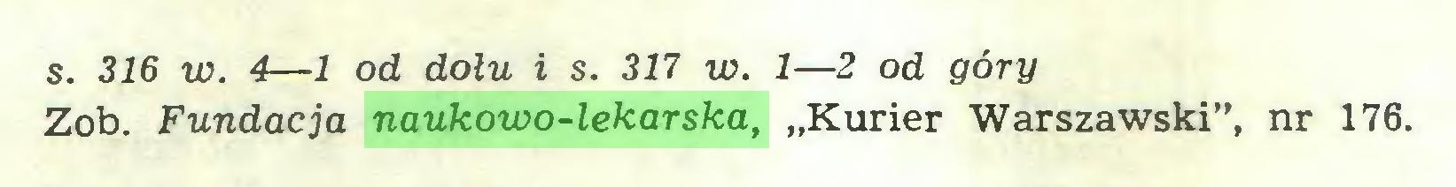 """(...) s. 316 w. 4—1 od dołu i s. 317 w. 1—2 od góry Zob. Fundacja naukowo-lekarska, """"Kurier Warszawski"""", nr 176..."""