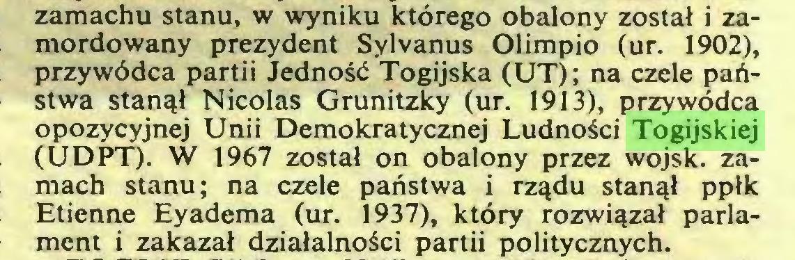 (...) zamachu stanu, w wyniku którego obalony został i zamordowany prezydent Sylvanus Olimpio (ur. 1902), przywódca partii Jedność Togijską (UT); na czele państwa stanął Nicolas Grunitzky (ur. 1913), przywódca opozycyjnej Unii Demokratycznej Ludności Togijskiej (UDPT). W 1967 został on obalony przez wojsk, zamach stanu; na czele państwa i rządu stanął ppłk Etienne Eyadema (ur. 1937), który rozwiązał parlament i zakazał działalności partii politycznych...