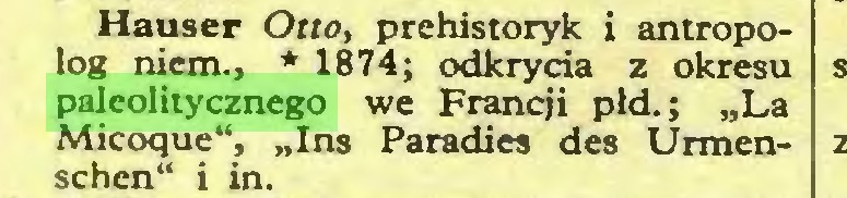 """(...) Hauser Otio, prehistoryk i antropolog niem., * 1874; odkrycia z okresu paleolitycznego we Francji płd.; """"La Micoque"""", """"Ins Paradies des Urmenschen"""" i in..."""