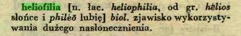 (...) heliofilia [n. łac. heliophilia, od gr. hilios słońce i philed lubię] biol. zjawisko wykorzystywania dużego nasłonecznienia...