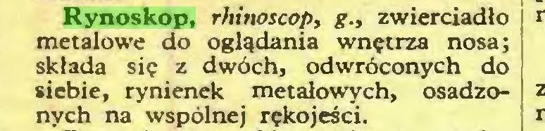(...) Rynoskop, rhinoscop, g., zwierciadło metalowe do oglądania wnętrza nosa; składa się z dwóch, odwróconych do siebie, rynienek metalowych, osadzonych na wspólnej rękojeści...