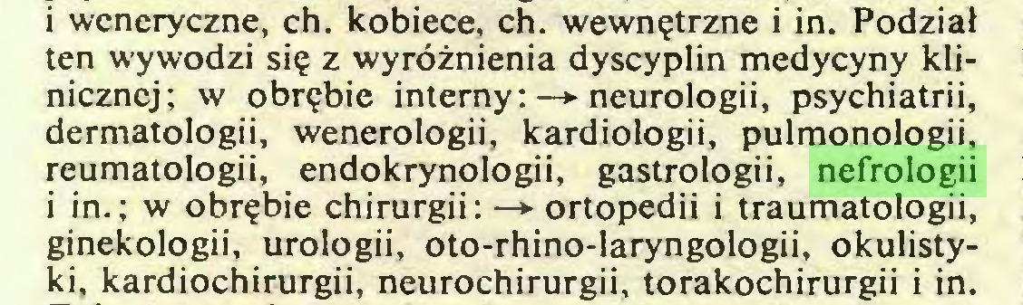 (...) i weneryczne, ch. kobiece, ch. wewnętrzne i in. Podział ten wywodzi się z wyróżnienia dyscyplin medycyny klinicznej; w obrębie interny: —*■ neurologii, psychiatrii, dermatologii, wenerologii, kardiologii, pulmonologii, reumatologii, endokrynologii, gastrologii, nefrologii i in.; w obrębie chirurgii: —► ortopedii i traumatologii, ginekologii, urologii, oto-rhino-laryngologii, okulistyki, kardiochirurgii, neurochirurgii, torakochirurgii i in...