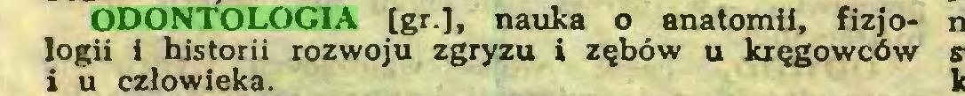 (...) ODONTOLOGIA [gr.], nauka o anatomii, fizjologii i historii rozwoju zgryzu i zębów u kręgowców i u człowieka...