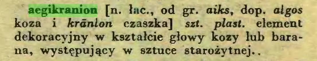 (...) aegikranion [n. łac., od gr. aiks, dop. algos koza i krdnlon czaszka] sz(. piast, element dekoracyjny w kształcie głowy kozy lub barana, występujący w sztuce starożytnej...
