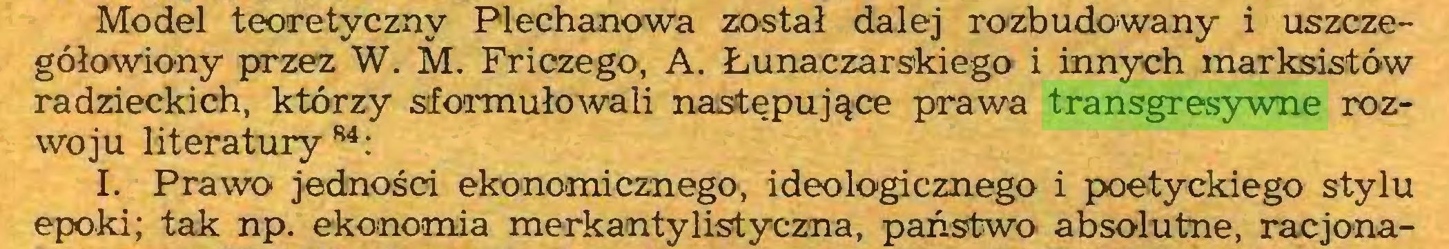 (...) Model teoretyczny Plechanowa został dalej rozbudowany i uszczegółowiony przez W. M. Friczego, A. Łunaczarskiego i innych marksistów radzieckich, którzy sformułowali następujące prawa transgresywne rozwoju literatury84: I. Prawo jedności ekonomicznego, ideologicznego i poetyckiego stylu epoki; tak np. ekonomia merk anty list yczna, państwo absolutne, racjona...