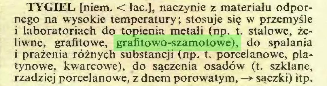(...) TYGIEL [niem. < łac.], naczynie z materiału odpornego na wysokie temperatury; stosuje się w przemyśle i laboratoriach do topienia metali (np. t. stalowe, żeliwne, grafitowe, grafitowo-szamotowe), do spalania i prażenia różnych substancji (np. t. porcelanowe, platynowe, kwarcowe), do sączenia osadów (t. szklane, rzadziej porcelanowe, z dnem porowatym, —> sączki) itp...