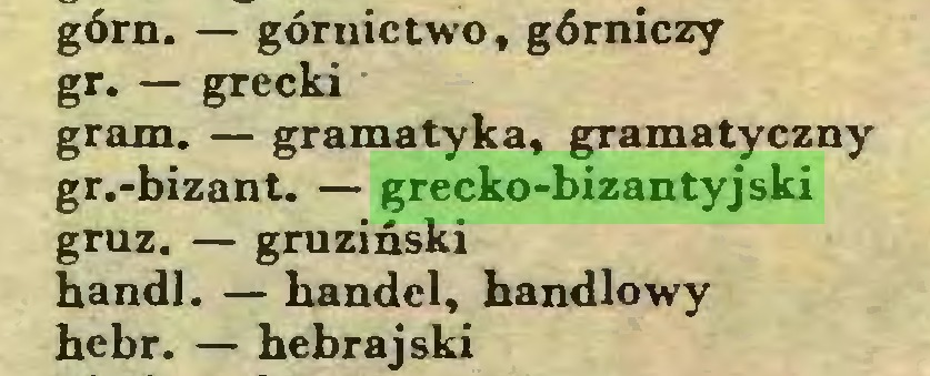 (...) górn. — górnictwo, górniczy gr. — grecki gram. — gramatyka, gramatyczny gr.-bizant. — grecko-bizantyjski gruz. — gruziński handl. — handel, handlowy hebr. — hebrajski...