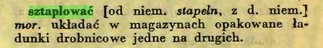 (...) sztaplować [od niem. stapeln, z d. niem.] mor. układać w magazynach opakowane ładunki drobnicowe jedne na drugich...