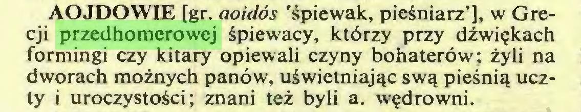 (...) AOJDOWIE [gr. aoidós 'śpiewak, pieśniarz'], w Grecji przedhomerowej śpiewacy, którzy przy dźwiękach formingi czy kitary opiewali czyny bohaterów; żyli na dworach możnych panów, uświetniając swą pieśnią uczty i uroczystości; znani też byli a. wędrowni...