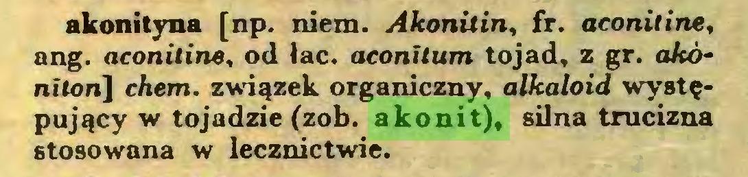(...) akonityna [np. niem. Akonilin, fr. aconitine, ang. aconitine, od łac. aconilum tojad, z gr. akónitonl] chem. związek organiczny, alkaloid występujący w tojadzie (zob. akonit), silna trucizna stosowana w lecznictwie...