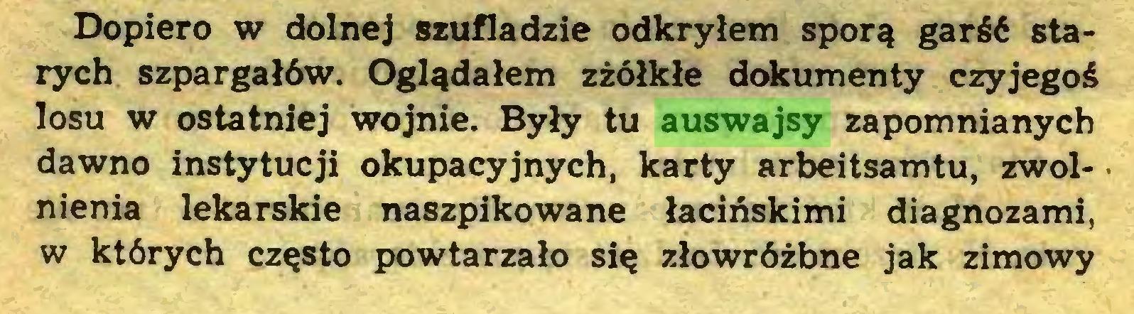 (...) Dopiero w dolnej szufladzie odkryłem sporą garść starych szpargałów. Oglądałem zżółkłe dokumenty czyjegoś losu w ostatniej wojnie. Były tu auswajsy zapomnianych dawno instytucji okupacyjnych, karty arbeitsamtu, zwolnienia lekarskie naszpikowane łacińskimi diagnozami, w których często powtarzało się złowróżbne jak zimowy...