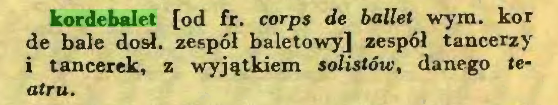 (...) kordebalet [od fr. corps de ballet wym. kor de bale dosł. zespół baletowy] zespół tancerzy i tancerek, z wyjątkiem solistów, danego teatru...