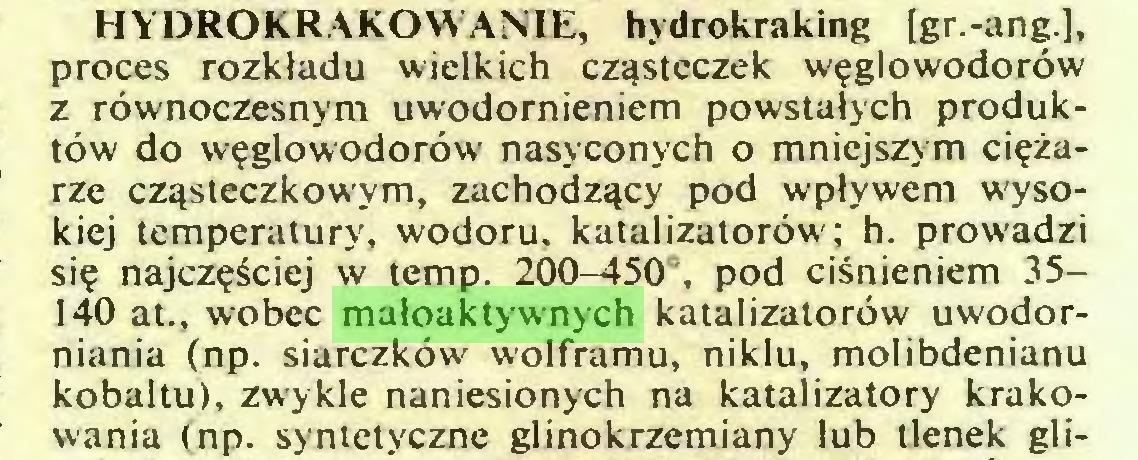 (...) HYDROKRAKOWANIE, hydrokraking [gr.-ang], proces rozkładu wielkich cząsteczek węglowodorów z równoczesnym uwodornieniem powstałych produktów do węglowodorów nasyconych o mniejszym ciężarze cząsteczkowym, zachodzący pod wpływem wysokiej temperatury, wodoru, katalizatorów; h. prowadzi się najczęściej w temp. 200-450°, pod ciśnieniem 35140 at., wobec małoaktywnych katalizatorów uwodorniania (np. siarczków wolframu, niklu, molibdenianu kobaltu), zwykle naniesionych na katalizatory krakowania (np. syntetyczne glinokrzemiany lub tlenek gli...