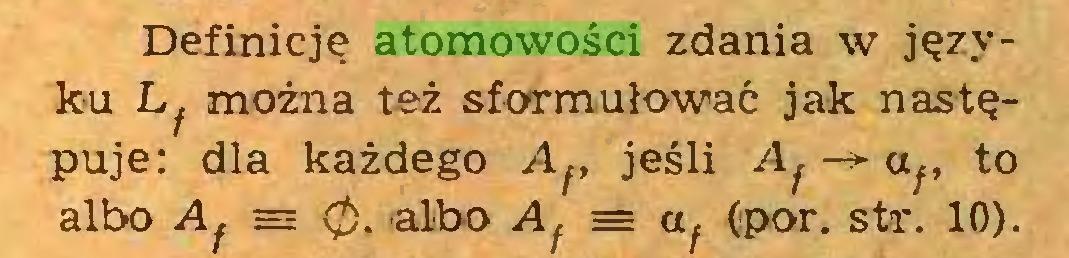(...) Definicję atomowości zdania w języku Lf można też sformułować jak następuje: dla każdego Af, jeśli Aj -> af, to albo Aj ~ 0. albo Af = af (por. str. 10)...