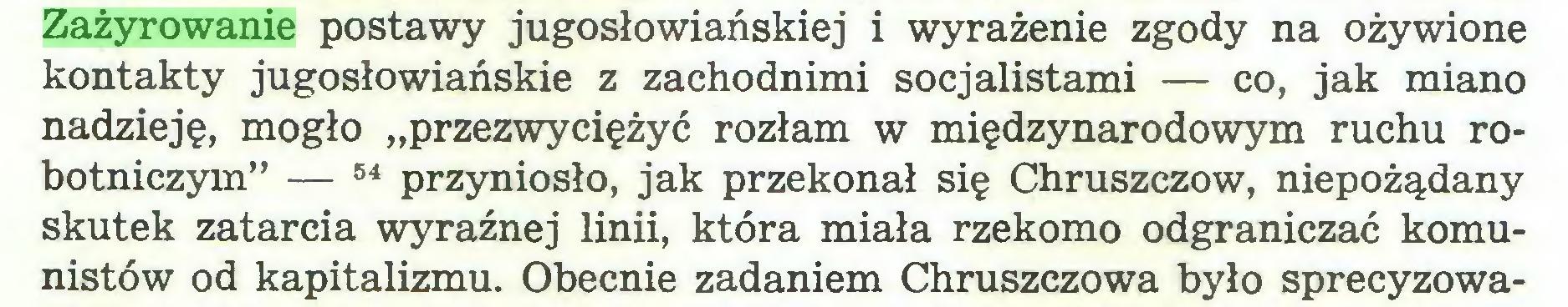 """(...) Zażyrowanie postawy jugosłowiańskiej i wyrażenie zgody na ożywione kontakty jugosłowiańskie z zachodnimi socjalistami — co, jak miano nadzieję, mogło """"przezwyciężyć rozłam w międzynarodowym ruchu robotniczym"""" — 54 przyniosło, jak przekonał się Chruszczów, niepożądany skutek zatarcia wyraźnej linii, która miała rzekomo odgraniczać komunistów od kapitalizmu. Obecnie zadaniem Chruszczowa było sprecyzowa..."""