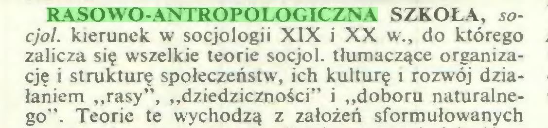 """(...) RASOWO-ANTROPOLOGICZNA SZKOŁA, socjol. kierunek w socjologii XIX i XX w., do którego zalicza się wszelkie teorie socjol. tłumaczące organizację i strukturę społeczeństw, ich kulturę i rozwój działaniem """"rasy"""", """"dziedziczności"""" i """"doboru naturalnego"""". Teorie te wychodzą z założeń sformułowanych..."""