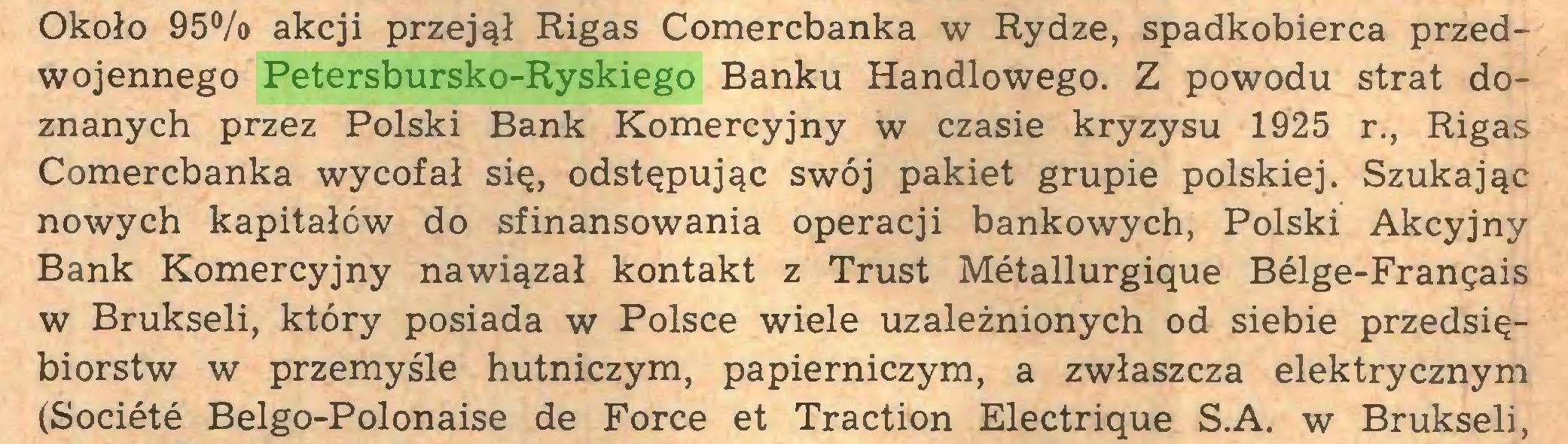 (...) Około 95% akcji przejął Rigas Comercbanka w Rydze, spadkobierca przedwojennego Petersbursko-Ryskiego Banku Handlowego. Z powodu strat doznanych przez Polski Bank Komercyjny w czasie kryzysu 1925 r., Rigas Comercbanka wycofał się, odstępując swój pakiet grupie polskiej. Szukając nowych kapitałów do sfinansowania operacji bankowych, Polski Akcyjny Bank Komercyjny nawiązał kontakt z Trust Metallurgiąue Belge-Franęais w Brukseli, który posiada w Polsce wiele uzależnionych od siebie przedsiębiorstw w przemyśle hutniczym, papierniczym, a zwłaszcza elektrycznym (Societe Belgo-Polonaise de Force et Traction Electriąue S.A. w Brukseli,...