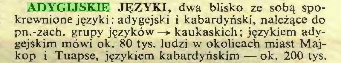 (...) ADYGIJSKIE JĘZYKI, dwa blisko ze sobą spokrewnione języki : adygejski i kabardyński, należące do pn.-zach. grupy języków —*■ kaukaskich; językiem adygejskim mówi ok. 80 tys. ludzi w okolicach miast Majkop i Tuapse, językiem kabardyńskim — ok. 200 tys...