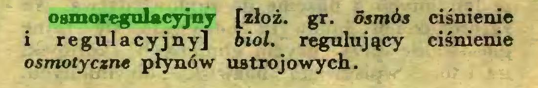 (...) osmoregulacyjny [złóż. gr. ósmós ciśnienie 1 regulacyjny] biol. regulujący ciśnienie osmotyczne płynów ustrojowych...