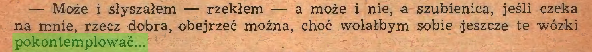 (...) — Może i słyszałem — rzekłem — a może i nie, a szubienica, jeśli czeka na mnie, rzecz dobra, obejrzeć można, choć wolałbym sobie jeszcze te wózki pokontemplować...
