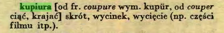 (...) kupiura [od fr. coupure wym. kupiir, od couper ciąć, krajać] skrót, wycinek, wycięcie (np. części filmu itp.)...