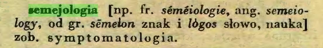 (...) semejologia [np. fr. semiiologie, ang. semeiology, od gr. semelon znak i lógos słowo, nauka] zob. symptomatologia...