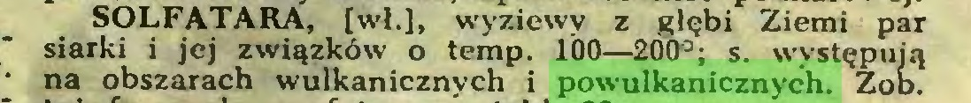 (...) SOLFATARA, [wł.], wyziewy z głębi Ziemi par siarki i jej związków o temp. 1Ó0—200°; s. występują na obszarach wulkanicznych i powulkanicznych. Zob...