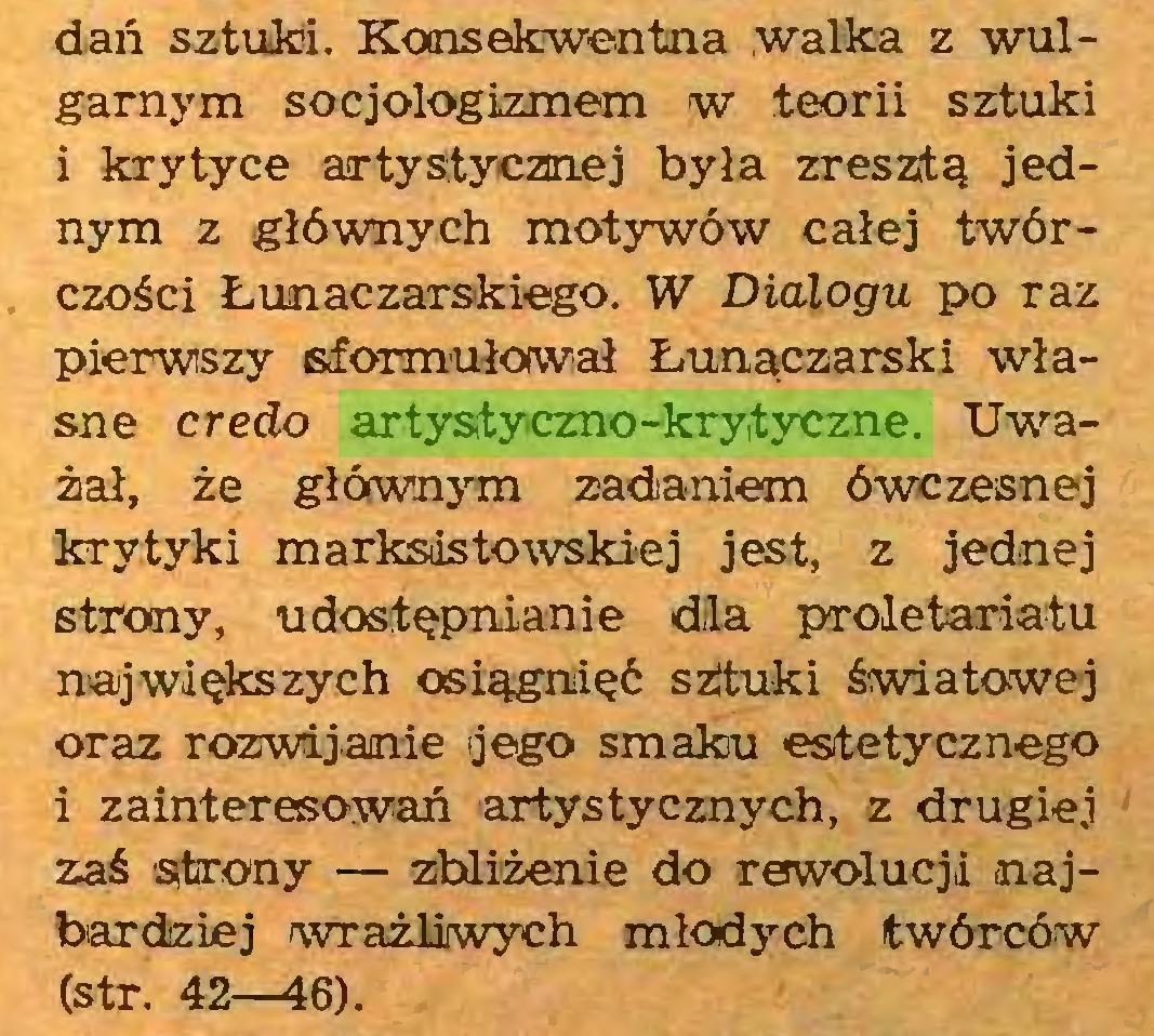 (...) dań sztuki. Konsekwentna walka z wulgarnym socjologizmem w teorii sztuki i krytyce artystycznej była zresztą jednym z głównych motywów całej twórczości Łunaczarskiego. W Dialogu po raz pierwszy sformułował Łunaczarski własne credo artystyczno-krytyczne. Uważał, że głównym zadaniem ówczesnej krytyki marksistowskiej jest, z jednej strony, udostępnianie dla proletariatu największych osiągnięć szituki światowej oraz rozwijanie ijego smaku estetycznego i zainteresowań artystycznych, z drugiej zaś strony — zbliżenie do rewolucji najbardziej wrażliwych młodych twórców (str. 42—46)...
