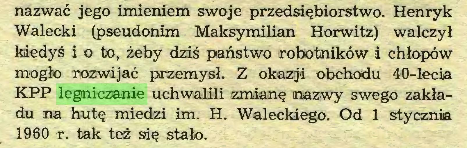 (...) nazwać jego imieniem swoje przedsiębiorstwo. Henryk Wałecki (pseudonim Maksymilian Horwitz) walczył kiedyś i o to, żeby dziś państwo robotników i chłopów mogło rozwijać przemysł. Z okazji obchodu 40-lecia KPP legniczanie uchwalili zmianę nazwy swego zakładu na hutę miedzi im. H. Wałeckiego. Od 1 stycznia 1960 r. tak też się stało...