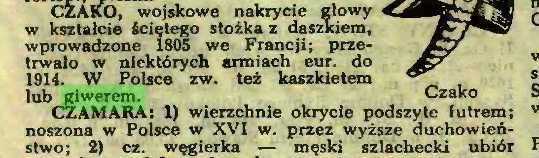 (...) CZAKO, wojskowe nakrycie głowy w kształcie ściętego stożka z daszkiem, wprowadzone 1805 we Francji; przetrwało w niektórych armiach eur. do 1914. W Polsce zw. też kaszkietem lub giwerem. Czako CZAMARA: 1) wierzchnie okrycie podszyte futrem; noszona w Polsce w XVI w. przez wyższe duchowieństwo; 2) cz. węgierka — męski szlachecki ubiór...