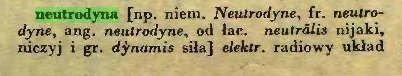 (...) neutrodyna [np. niem. Neutrodyne, fr. neutrodyne, ang. neutrodyne, od łac. neutralis nijaki, niczyj i gr. dynamis siła] eleklr. radiowy układ...