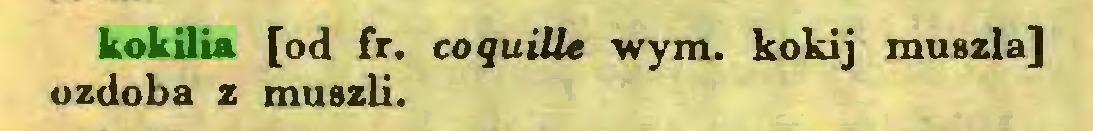 (...) kokilia [od fr. coquille wym. kokij muszla] ozdoba z muszli...