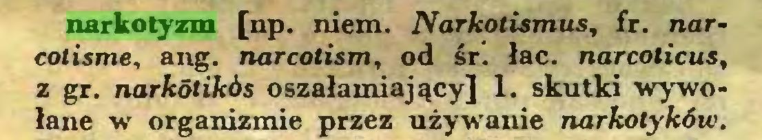 (...) narkotyzm [np. niem. Narkotismus, fr. narcotisme, ang. narcolism, od śr. łac. narcoticus, z gr. narkdtikós oszałamiający] 1. skutki wywołane w organizmie przez używanie narkotyków...