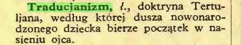 (...) Traducjanizm, /., doktryna Tertuliana, według której dusza nowonarodzonego dziecka bierze początek w nasieniu ojca...