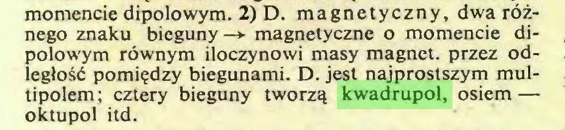 (...) momencie dipolowym. 2) D. magnetyczny, dwa różnego znaku bieguny-> magnetyczne o momencie dipolowym równym iloczynowi masy magnet, przez odległość pomiędzy biegunami. D. jest najprostszym multipolem; cztery bieguny tworzą kwadrupol, osiem — oktupol itd...
