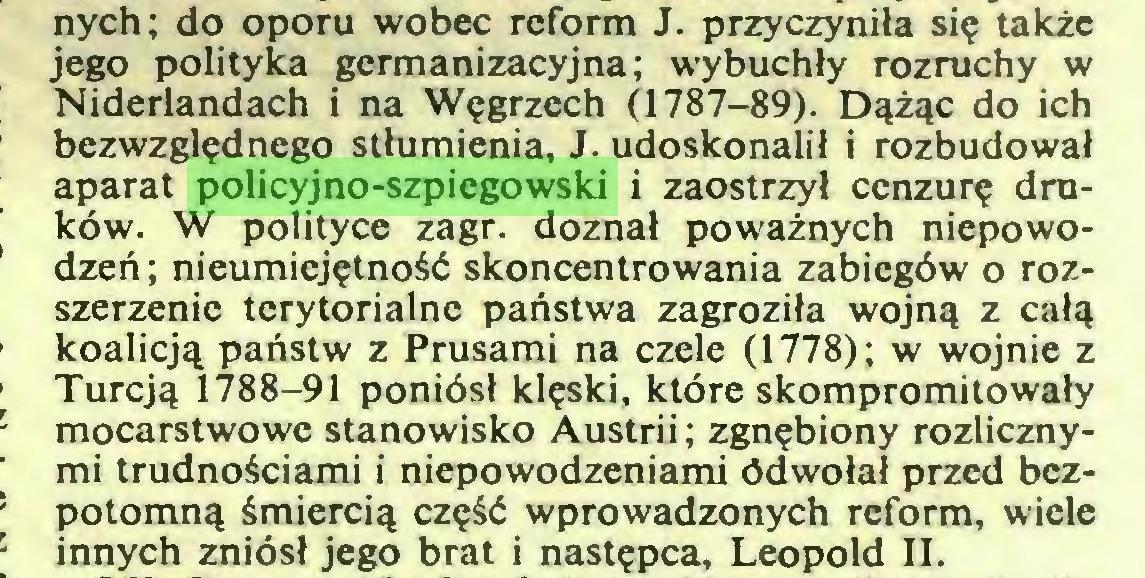 (...) nych; do oporu wobec reform J. przyczyniła się także jego polityka germanizacyjna; wybuchły rozruchy w Niderlandach i na Węgrzech (1787-89). Dążąc do ich bezwzględnego stłumienia, J. udoskonalił i rozbudował aparat policyjno-szpiegowski i zaostrzył cenzurę druków. W polityce zagr. doznał poważnych niepowodzeń; nieumiejętność skoncentrowania zabiegów o rozszerzenie terytorialne państwa zagroziła wojną z całą koalicją państw z Prusami na czele (1778); w wojnie z Turcją 1788-91 poniósł klęski, które skompromitowały mocarstwowe stanowisko Austrii; zgnębiony rozlicznymi trudnościami i niepowodzeniami ódwołał przed bezpotomną śmiercią część wprowadzonych reform, wiele innych zniósł jego brat i następca, Leopold II...