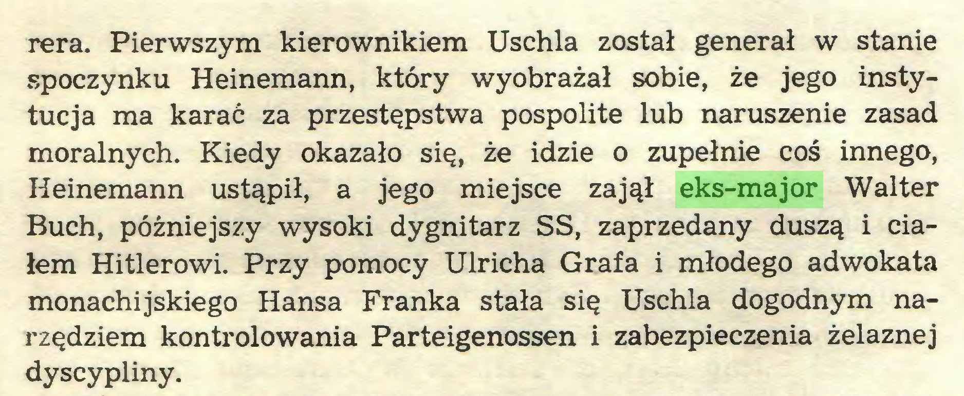 (...) Tera. Pierwszym kierownikiem Uschła został generał w stanie spoczynku Heinemann, który wyobrażał sobie, że jego instytucja ma karać za przestępstwa pospolite lub naruszenie zasad moralnych. Kiedy okazało się, że idzie o zupełnie coś innego, Heinemann ustąpił, a jego miejsce zajął eks-major Walter Buch, późniejszy wysoki dygnitarz SS, zaprzedany duszą i ciałem Hitlerowi. Przy pomocy Ulricha Grafa i młodego adwokata monachijskiego Hansa Franka stała się Uschła dogodnym narzędziem kontrolowania Parteigenossen i zabezpieczenia żelaznej dyscypliny...