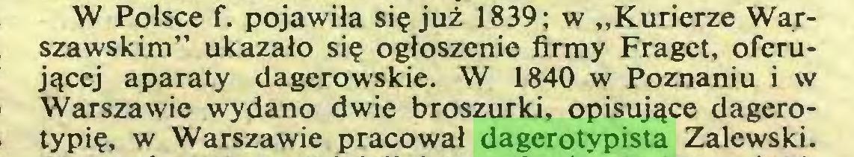 """(...) W Polsce f. pojawiła się już 1839; w """"Kurierze Warszawskim"""" ukazało się ogłoszenie firmy Fraget, oferującej aparaty dagerowskie. W 1840 w Poznaniu i w Warszawie wydano dwie broszurki, opisujące dagerotypię, w Warszawie pracował dagerotypista Zalewski..."""