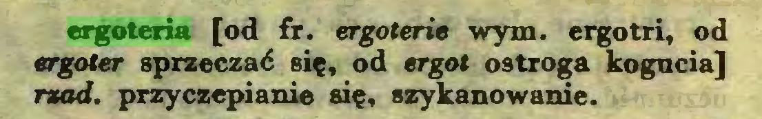 (...) ergoteria [od fr. ergoterie wym. ergotri, od ergoter sprzeczać się, od ergot ostroga kogucia] rząd. przyczepianie się, szykanowanie...