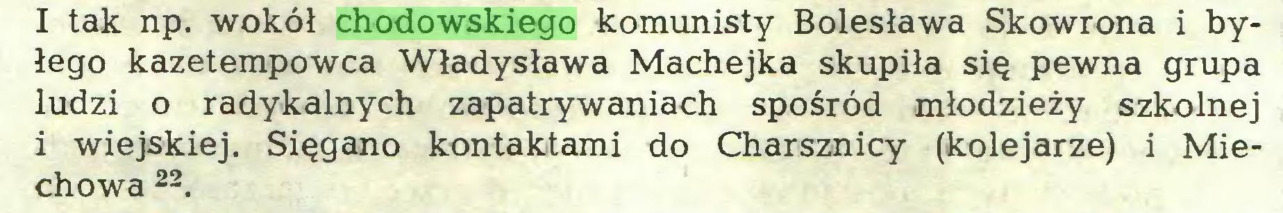 (...) I tak np. wokół chodowskiego komunisty Bolesława Skowrona i byłego kazetempowca Władysława Machejka skupiła się pewna grupa ludzi o radykalnych zapatrywaniach spośród młodzieży szkolnej i wiejskiej. Sięgano kontaktami do Charsznicy (kolejarze) i Miechowa 22...